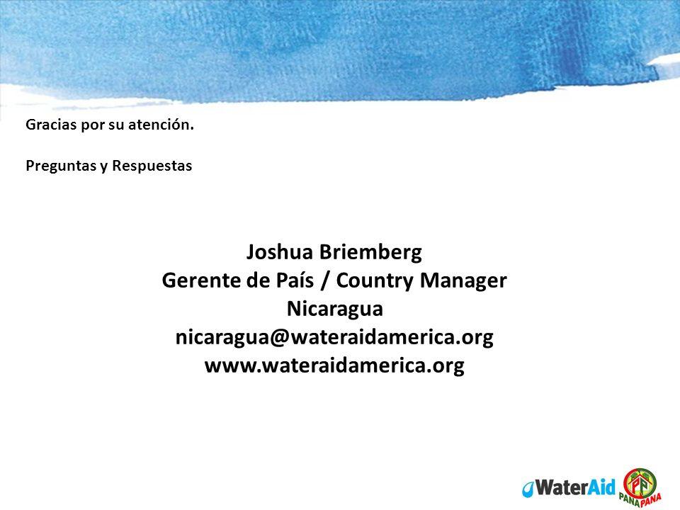 Joshua Briemberg Gerente de País / Country Manager Nicaragua nicaragua@wateraidamerica.org www.wateraidamerica.org Gracias por su atención. Preguntas