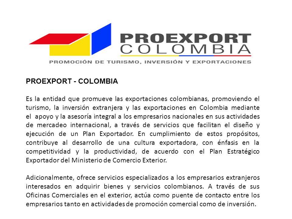 PROEXPORT - COLOMBIA Es la entidad que promueve las exportaciones colombianas, promoviendo el turismo, la inversión extranjera y las exportaciones en Colombia mediante el apoyo y la asesoría integral a los empresarios nacionales en sus actividades de mercadeo internacional, a través de servicios que facilitan el diseño y ejecución de un Plan Exportador.