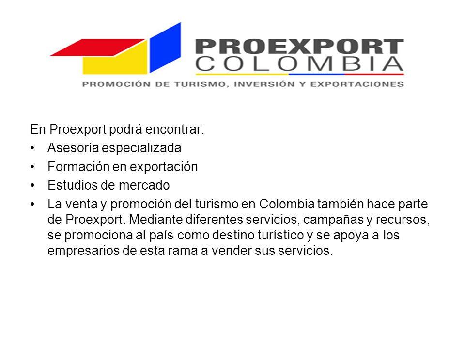 En Proexport podrá encontrar: Asesoría especializada Formación en exportación Estudios de mercado La venta y promoción del turismo en Colombia también hace parte de Proexport.