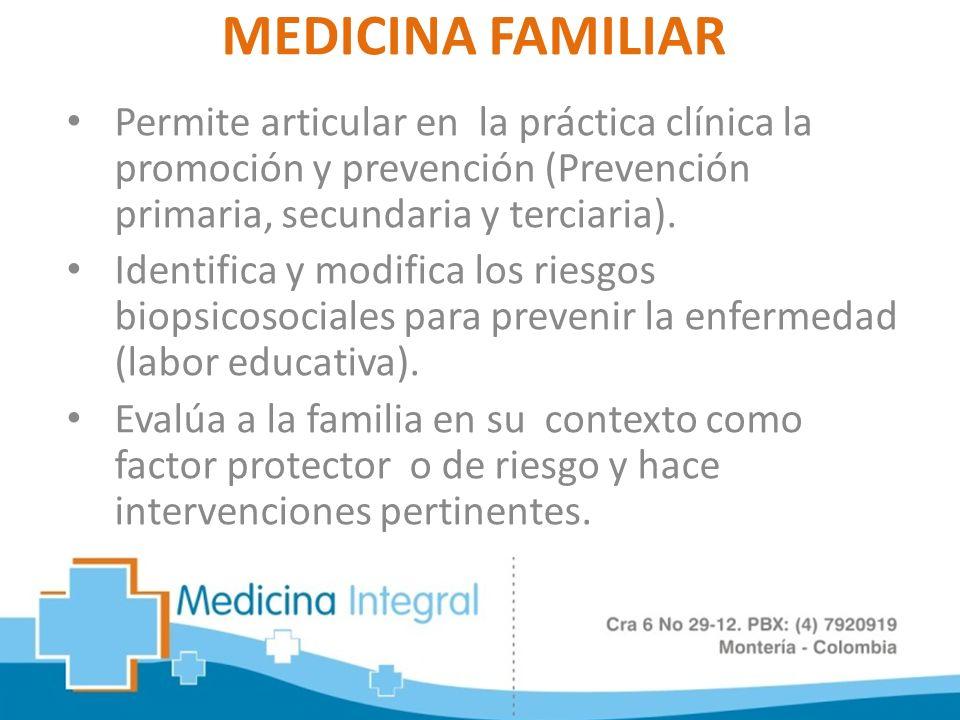 MEDICINA FAMILIAR Permite articular en la práctica clínica la promoción y prevención (Prevención primaria, secundaria y terciaria). Identifica y modif