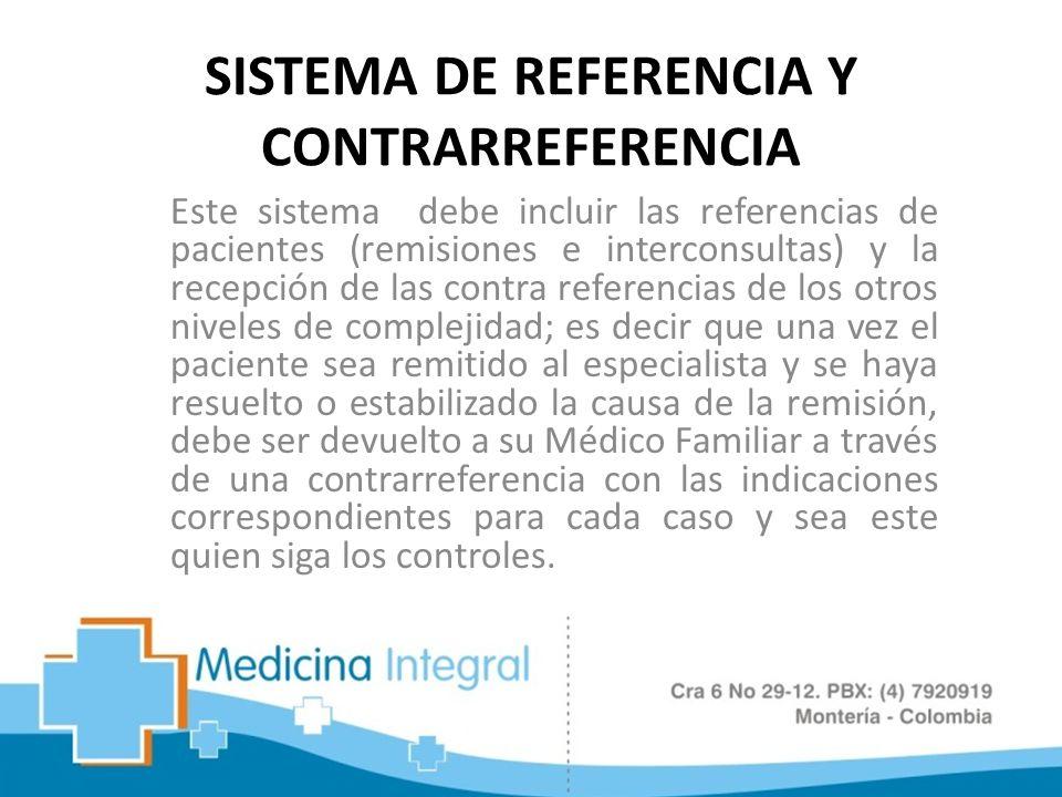 SISTEMA DE REFERENCIA Y CONTRARREFERENCIA Este sistema debe incluir las referencias de pacientes (remisiones e interconsultas) y la recepción de las c