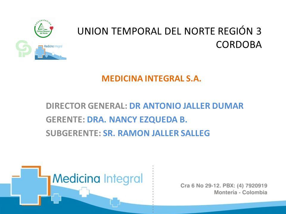 UNION TEMPORAL DEL NORTE REGIÓN 3 CORDOBA MEDICINA INTEGRAL S.A. DIRECTOR GENERAL: DR ANTONIO JALLER DUMAR GERENTE: DRA. NANCY EZQUEDA B. SUBGERENTE: