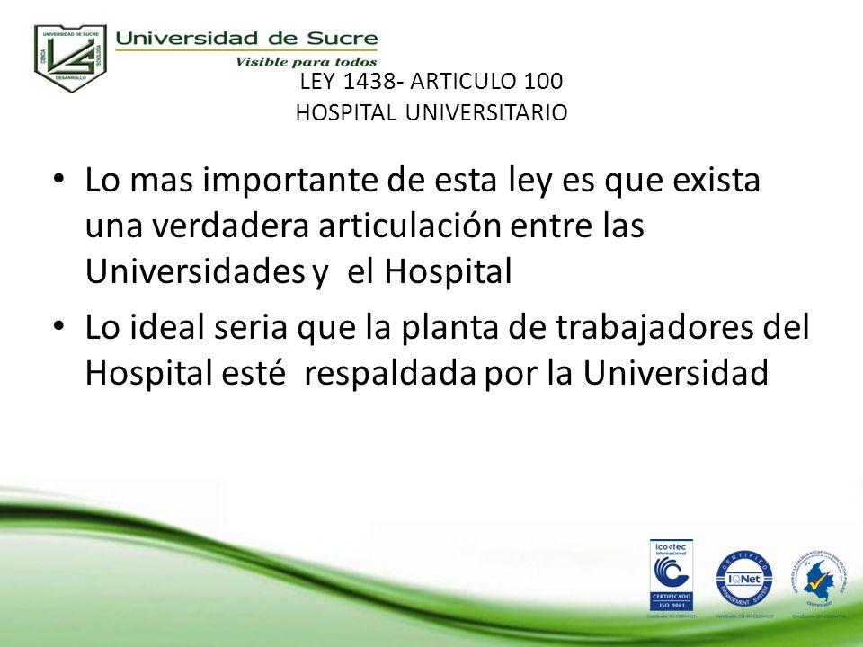 LEY 1438- ARTICULO 100 HOSPITAL UNIVERSITARIO Lo mas importante de esta ley es que exista una verdadera articulación entre las Universidades y el Hospital Lo ideal seria que la planta de trabajadores del Hospital esté respaldada por la Universidad
