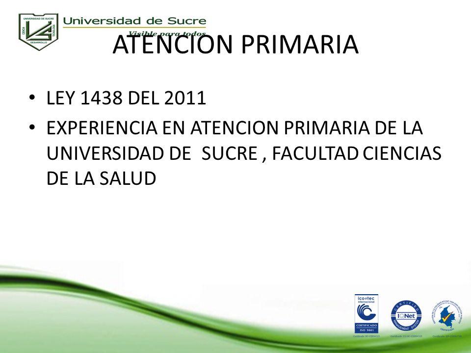 ATENCION PRIMARIA LEY 1438 DEL 2011 EXPERIENCIA EN ATENCION PRIMARIA DE LA UNIVERSIDAD DE SUCRE, FACULTAD CIENCIAS DE LA SALUD