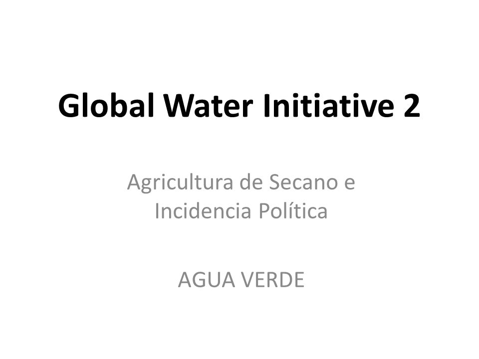Global Water Initiative 2 Agricultura de Secano e Incidencia Política AGUA VERDE