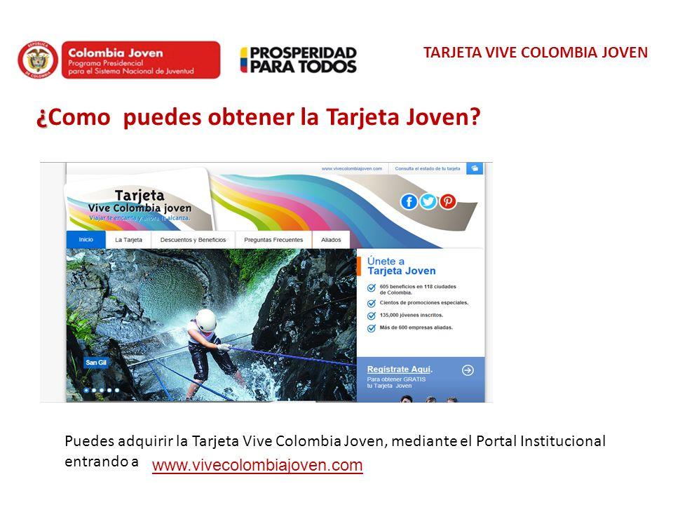TARJETA VIVE COLOMBIA JOVEN ¿ ¿Como puedes obtener la Tarjeta Joven? Puedes adquirir la Tarjeta Vive Colombia Joven, mediante el Portal Institucional