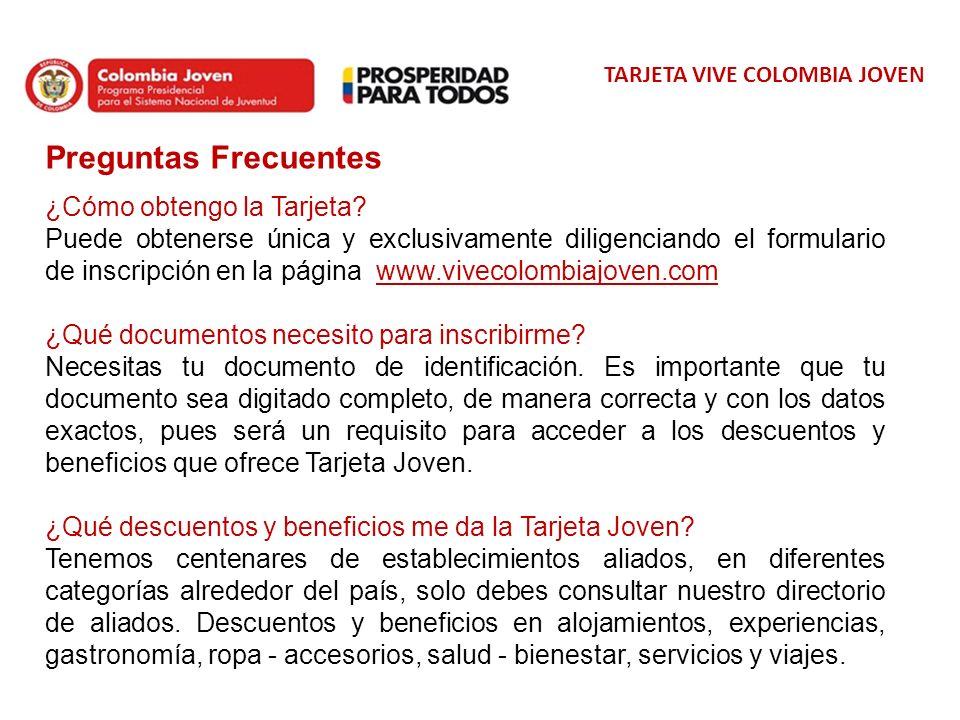 TARJETA VIVE COLOMBIA JOVEN Preguntas Frecuentes ¿Cómo obtengo la Tarjeta? Puede obtenerse única y exclusivamente diligenciando el formulario de inscr
