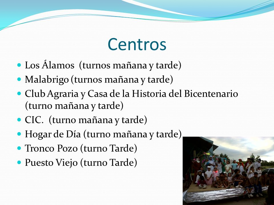 Centros Los Álamos (turnos mañana y tarde) Malabrigo (turnos mañana y tarde) Club Agraria y Casa de la Historia del Bicentenario (turno mañana y tarde