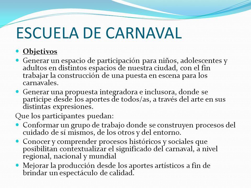 ESCUELA DE CARNAVAL Objetivos Generar un espacio de participación para niños, adolescentes y adultos en distintos espacios de nuestra ciudad, con el f