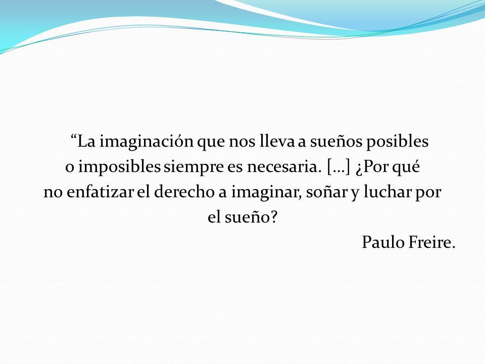 La imaginación que nos lleva a sueños posibles o imposibles siempre es necesaria. […] ¿Por qué no enfatizar el derecho a imaginar, soñar y luchar por