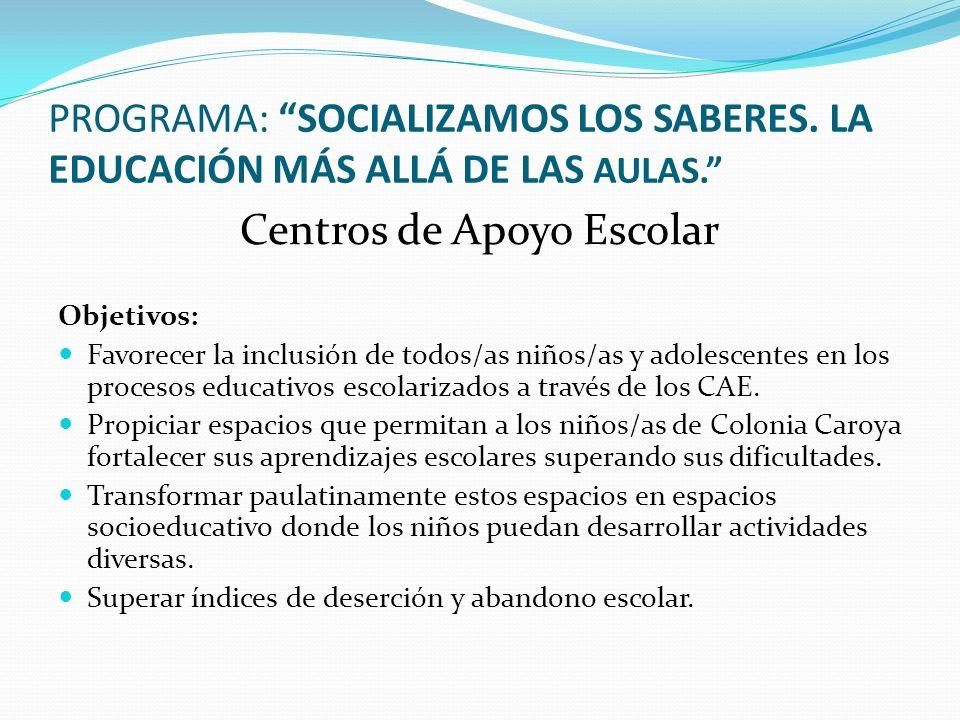 PROGRAMA: SOCIALIZAMOS LOS SABERES. LA EDUCACIÓN MÁS ALLÁ DE LAS AULAS. Centros de Apoyo Escolar Objetivos: Favorecer la inclusión de todos/as niños/a