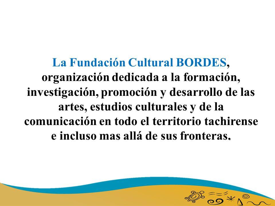 . La Fundación Cultural BORDES, organización dedicada a la formación, investigación, promoción y desarrollo de las artes, estudios culturales y de la comunicación en todo el territorio tachirense e incluso mas allá de sus fronteras.