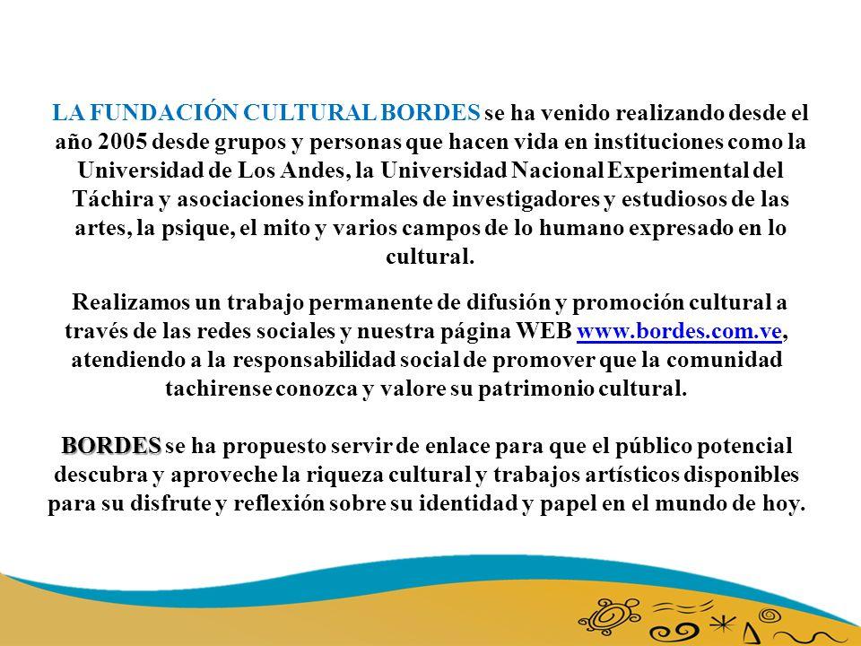 LA FUNDACIÓN CULTURAL BORDES se ha venido realizando desde el año 2005 desde grupos y personas que hacen vida en instituciones como la Universidad de Los Andes, la Universidad Nacional Experimental del Táchira y asociaciones informales de investigadores y estudiosos de las artes, la psique, el mito y varios campos de lo humano expresado en lo cultural.
