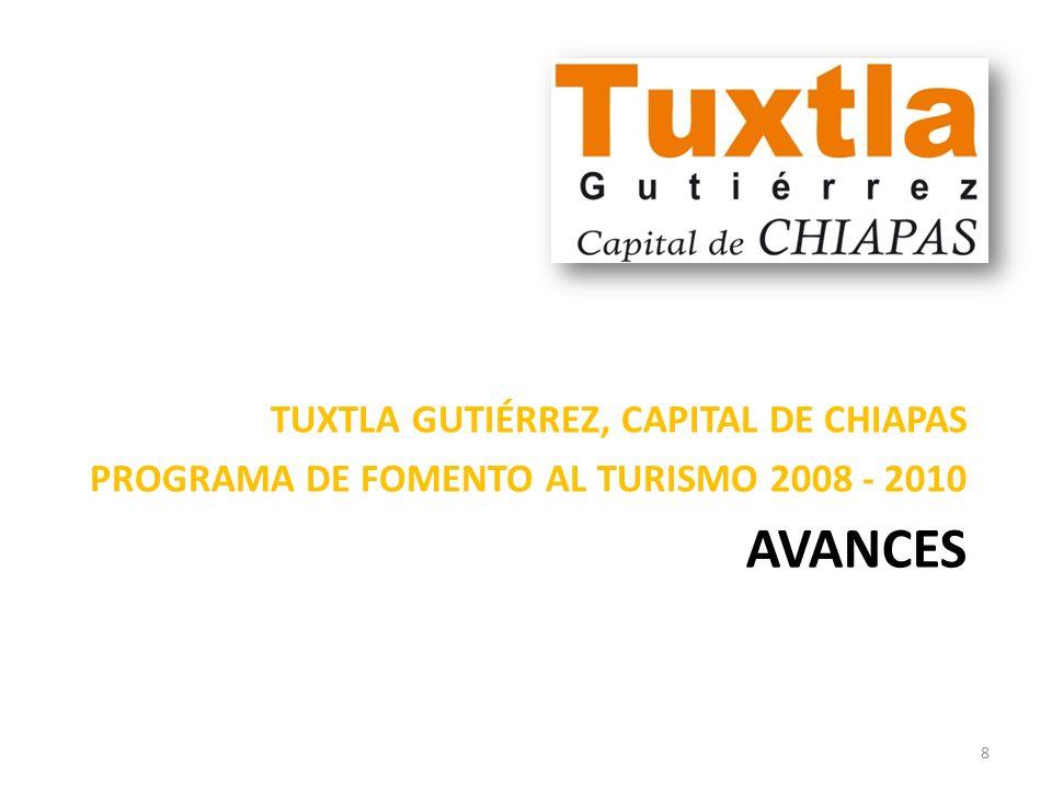 AVANCES TUXTLA GUTIÉRREZ, CAPITAL DE CHIAPAS PROGRAMA DE FOMENTO AL TURISMO 2008 - 2010 8