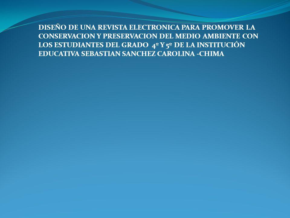 DISEÑO DE UNA REVISTA ELECTRONICA PARA PROMOVER LA CONSERVACION Y PRESERVACION DEL MEDIO AMBIENTE CON LOS ESTUDIANTES DEL GRADO 4º Y 5º DE LA INSTITUC
