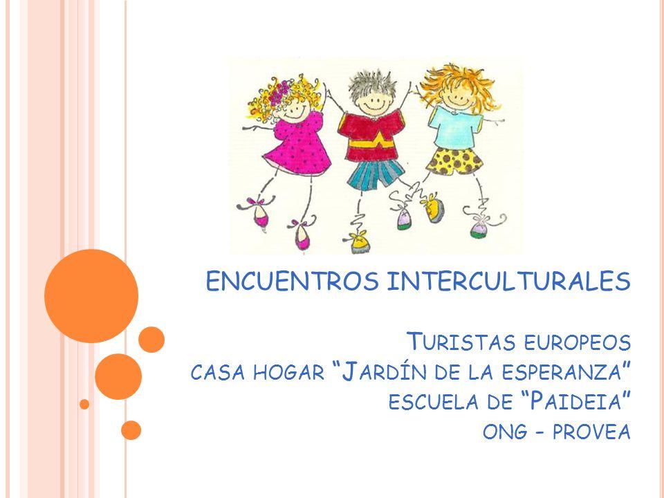 ENCUENTROS INTERCULTURALES T URISTAS EUROPEOS CASA HOGAR J ARDÍN DE LA ESPERANZA ESCUELA DE P AIDEIA ONG - PROVEA