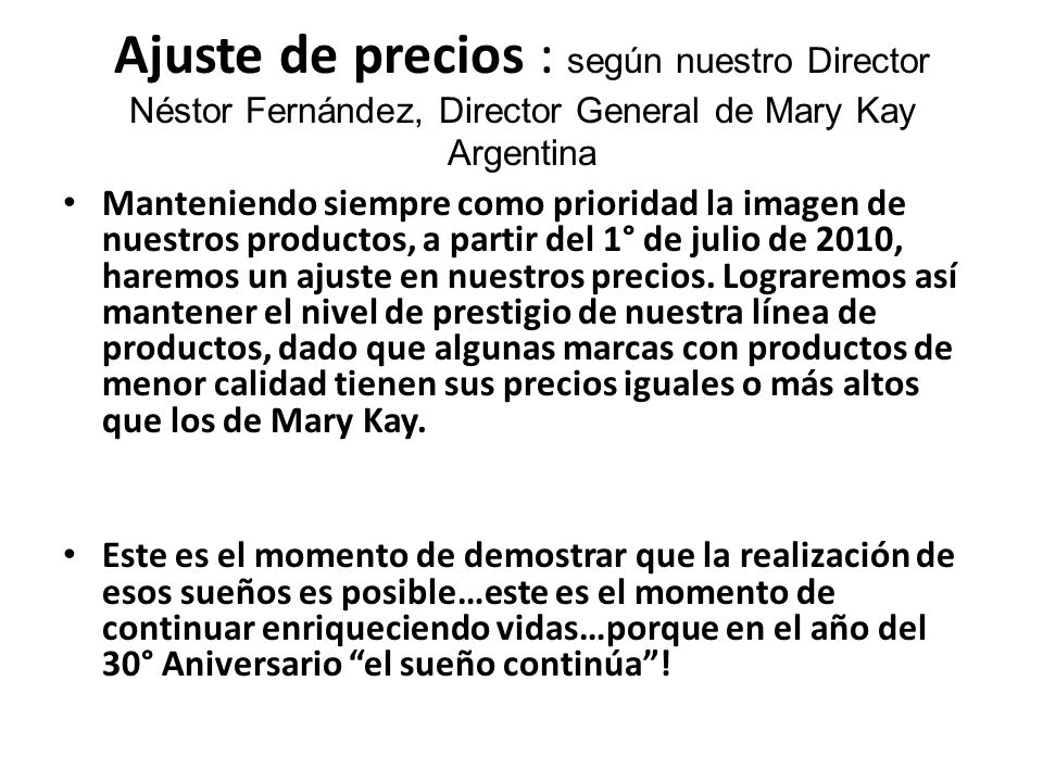 Ajuste de precios : según nuestro Director Néstor Fernández, Director General de Mary Kay Argentina Manteniendo siempre como prioridad la imagen de nuestros productos, a partir del 1° de julio de 2010, haremos un ajuste en nuestros precios.