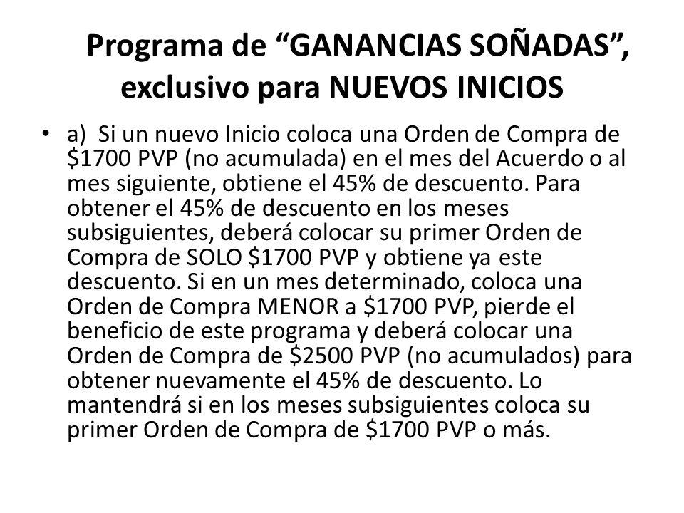 Programa de GANANCIAS SOÑADAS, exclusivo para NUEVOS INICIOS a) Si un nuevo Inicio coloca una Orden de Compra de $1700 PVP (no acumulada) en el mes del Acuerdo o al mes siguiente, obtiene el 45% de descuento.