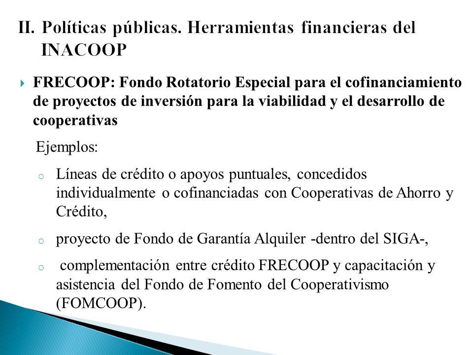 FRECOOP: Fondo Rotatorio Especial para el cofinanciamiento de proyectos de inversión para la viabilidad y el desarrollo de cooperativas Ejemplos: o Líneas de crédito o apoyos puntuales, concedidos individualmente o cofinanciadas con Cooperativas de Ahorro y Crédito, o proyecto de Fondo de Garantía Alquiler -dentro del SIGA-, o complementación entre crédito FRECOOP y capacitación y asistencia del Fondo de Fomento del Cooperativismo (FOMCOOP).
