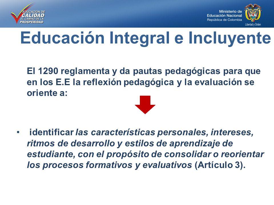 Educación Integral e Incluyente El 1290 reglamenta y da pautas pedagógicas para que en los E.E la reflexión pedagógica y la evaluación se oriente a: identificar las características personales, intereses, ritmos de desarrollo y estilos de aprendizaje de estudiante, con el propósito de consolidar o reorientar los procesos formativos y evaluativos (Artículo 3).