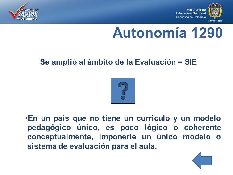 Autonomía 1290 Se amplió al ámbito de la Evaluación = SIE En un país que no tiene un currículo y un modelo pedagógico único, es poco lógico o coherente conceptualmente, imponerle un único modelo o sistema de evaluación para el aula.