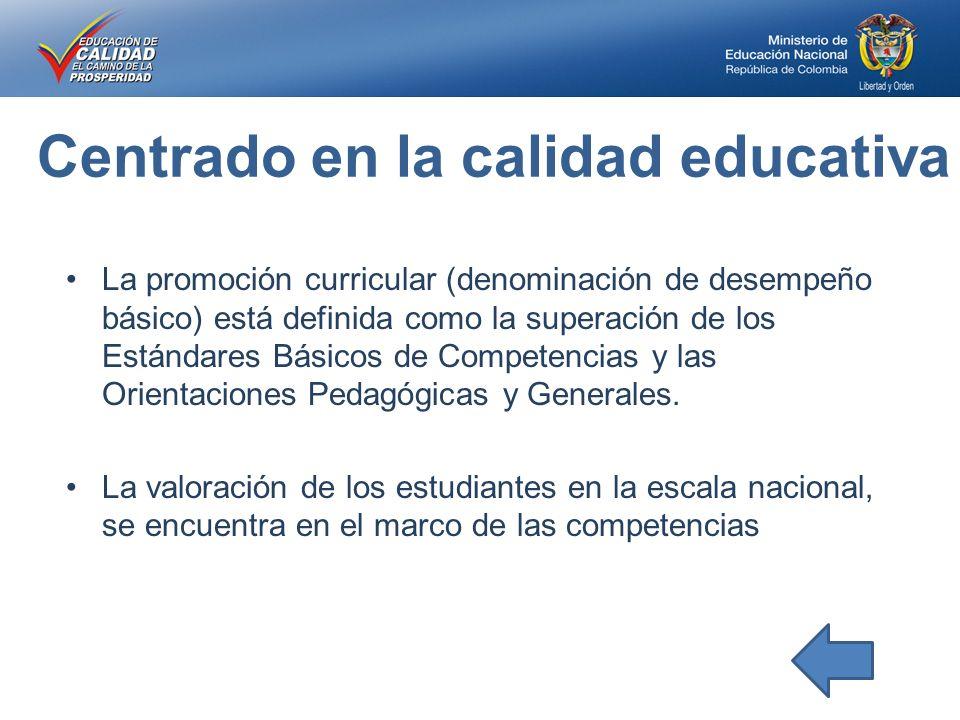 Centrado en la calidad educativa La promoción curricular (denominación de desempeño básico) está definida como la superación de los Estándares Básicos de Competencias y las Orientaciones Pedagógicas y Generales.