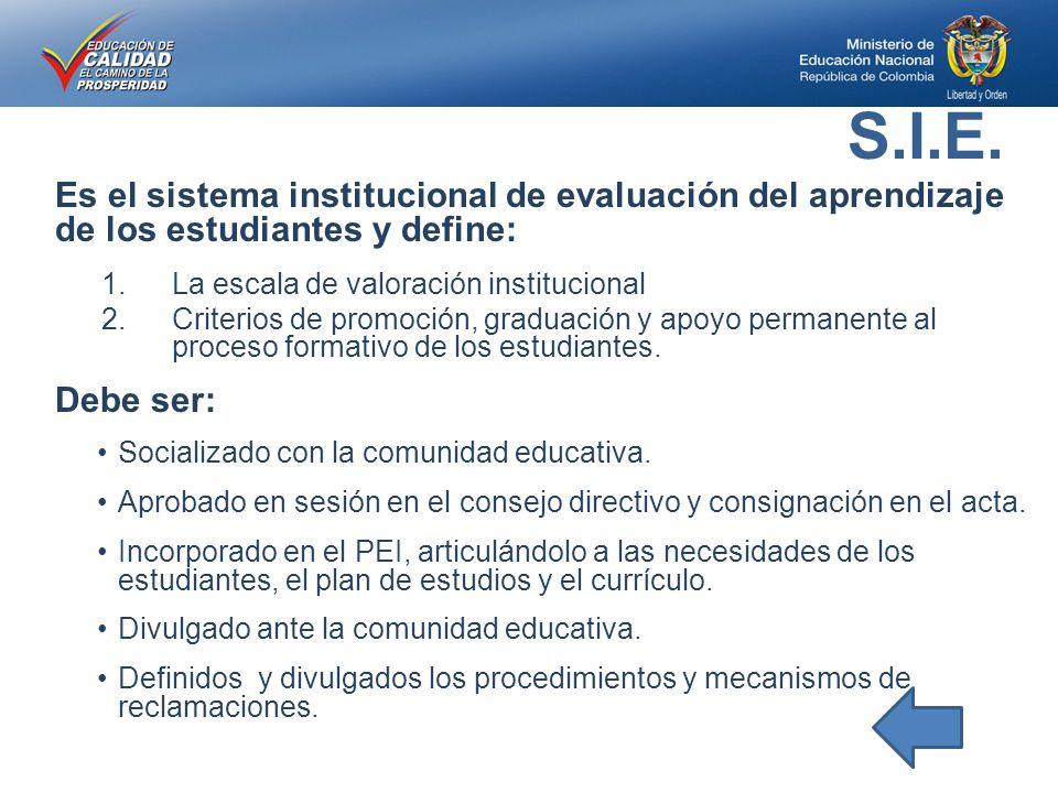 Es el sistema institucional de evaluación del aprendizaje de los estudiantes y define: 1.La escala de valoración institucional 2.Criterios de promoción, graduación y apoyo permanente al proceso formativo de los estudiantes.