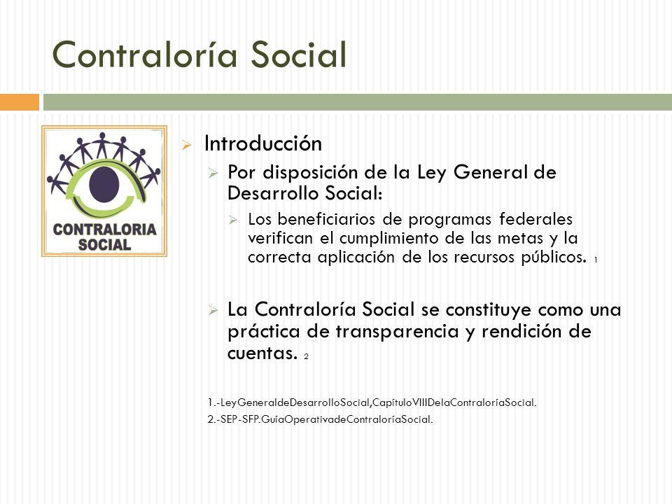 Contraloría Social Introducción Por disposición de la Ley General de Desarrollo Social: Los beneficiarios de programas federales verifican el cumplimiento de las metas y la correcta aplicación de los recursos públicos.