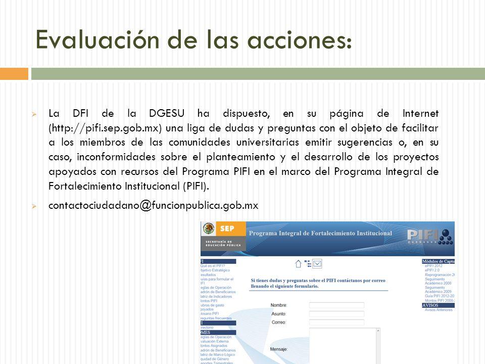 Evaluación de las acciones: La DFI de la DGESU ha dispuesto, en su página de Internet (http://pifi.sep.gob.mx) una liga de dudas y preguntas con el objeto de facilitar a los miembros de las comunidades universitarias emitir sugerencias o, en su caso, inconformidades sobre el planteamiento y el desarrollo de los proyectos apoyados con recursos del Programa PIFI en el marco del Programa Integral de Fortalecimiento Institucional (PIFI).