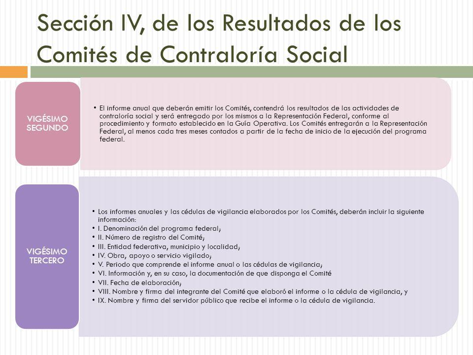 Sección IV, de los Resultados de los Comités de Contraloría Social El informe anual que deberán emitir los Comités, contendrá los resultados de las actividades de contraloría social y será entregado por los mismos a la Representación Federal, conforme al procedimiento y formato establecido en la Guía Operativa.