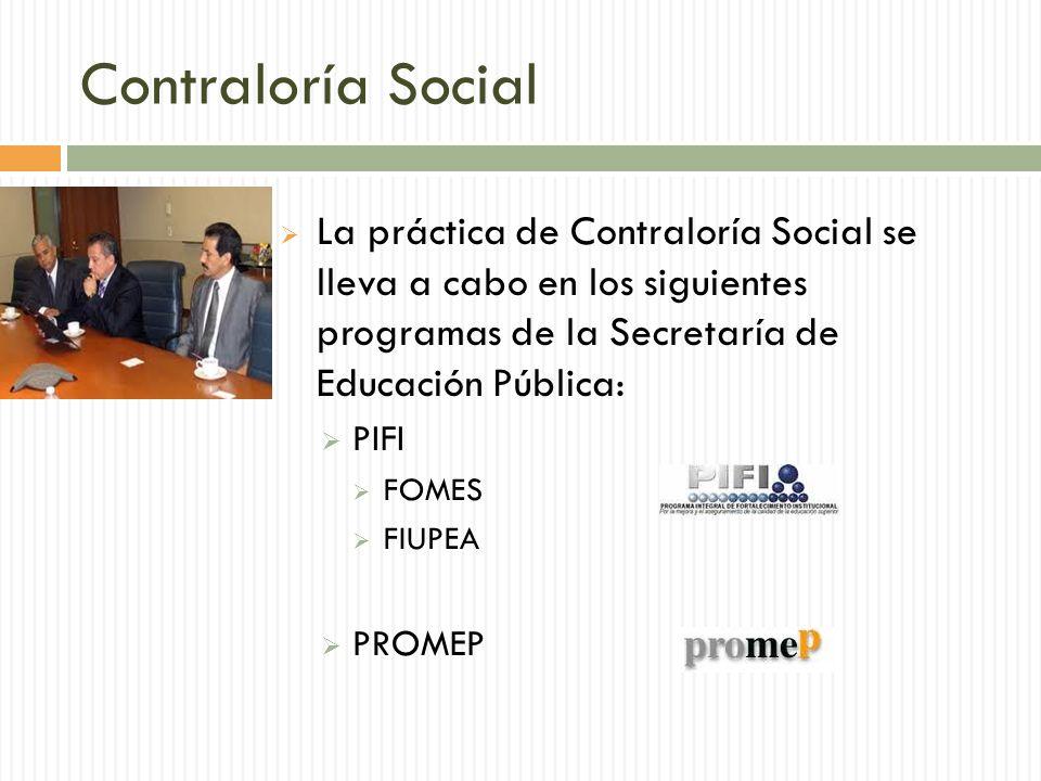 Contraloría Social La práctica de Contraloría Social se lleva a cabo en los siguientes programas de la Secretaría de Educación Pública: PIFI FOMES FIUPEA PROMEP