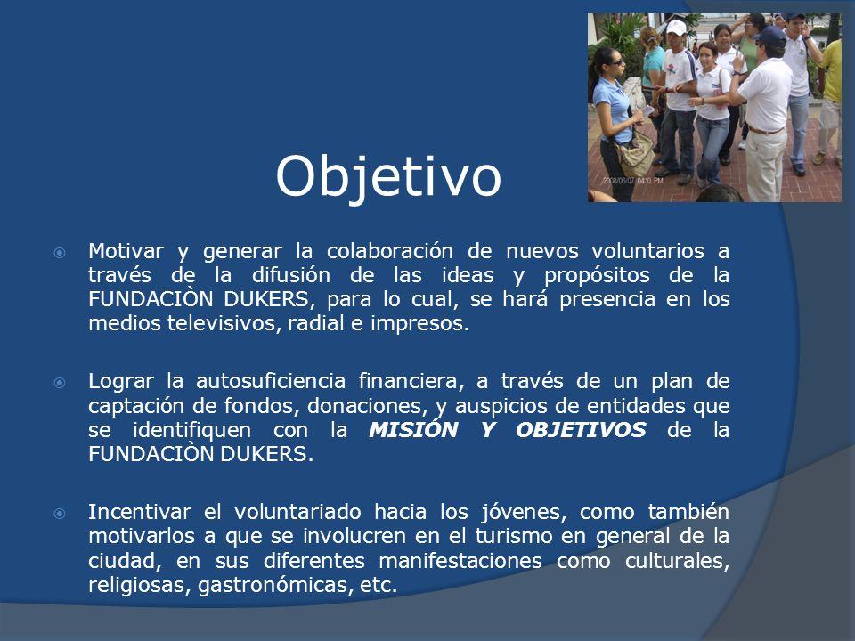 Objetivo Motivar y generar la colaboración de nuevos voluntarios a través de la difusión de las ideas y propósitos de la FUNDACIÒN DUKERS, para lo cua