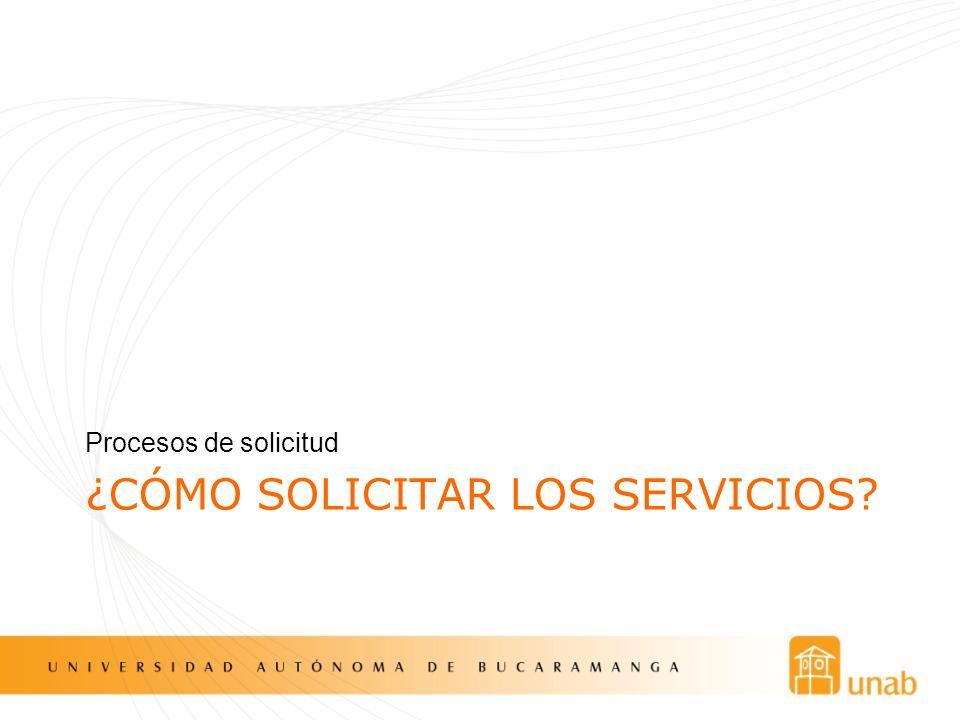 ¿CÓMO SOLICITAR LOS SERVICIOS? Procesos de solicitud