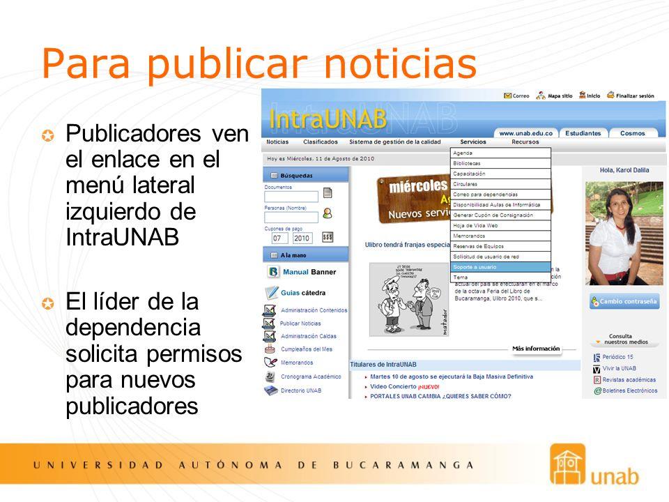 Para publicar noticias Publicadores ven el enlace en el menú lateral izquierdo de IntraUNAB El líder de la dependencia solicita permisos para nuevos p