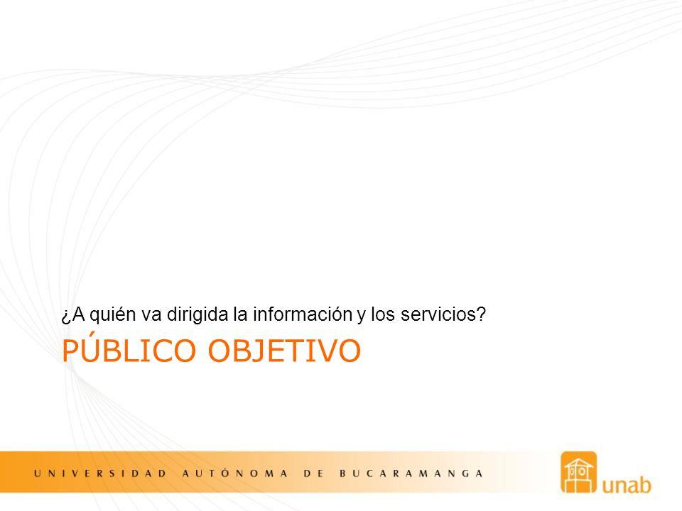 PÚBLICO OBJETIVO ¿A quién va dirigida la información y los servicios?