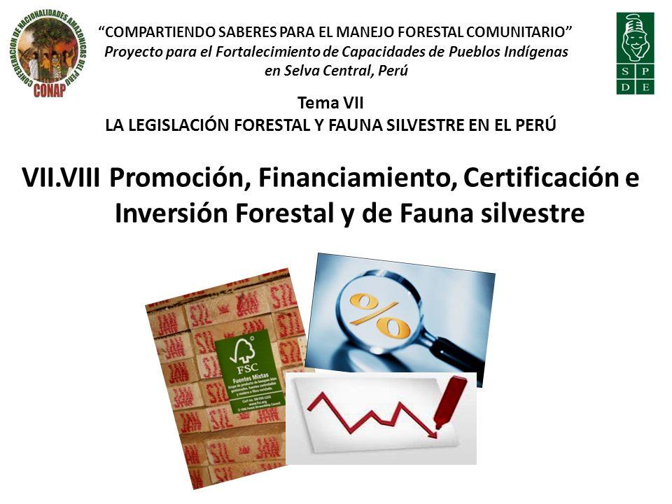 Tema VII LA LEGISLACIÓN FORESTAL Y FAUNA SILVESTRE EN EL PERÚ VII.VIII Promoción, Financiamiento, Certificación e Inversión Forestal y de Fauna silves