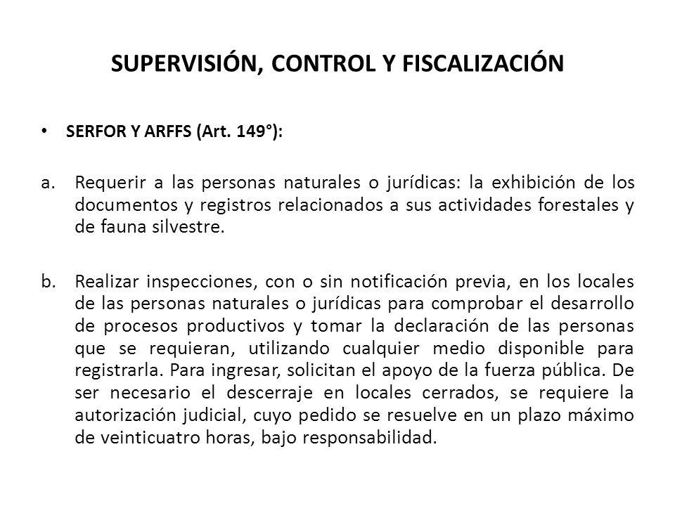 SUPERVISIÓN, CONTROL Y FISCALIZACIÓN SERFOR Y ARFFS (Art. 149°): a.Requerir a las personas naturales o jurídicas: la exhibición de los documentos y re