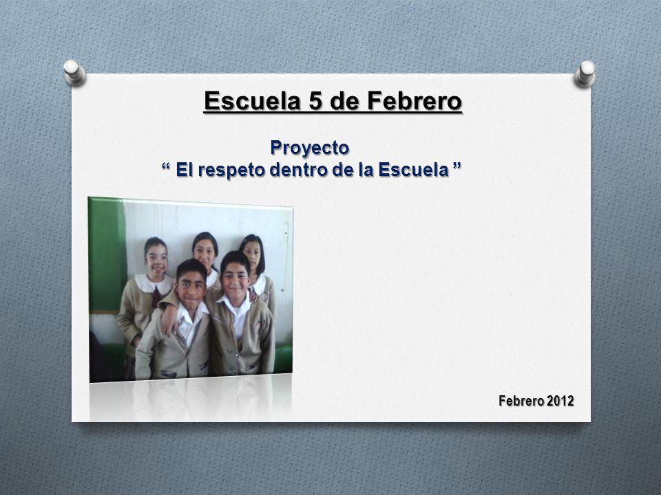 Escuela 5 de Febrero Proyecto El respeto dentro de la Escuela El respeto dentro de la Escuela Febrero 2012
