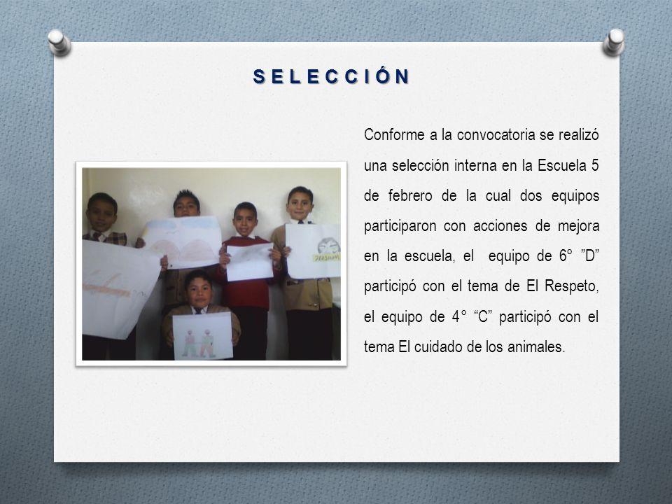 SELECCIÓN Conforme a la convocatoria se realizó una selección interna en la Escuela 5 de febrero de la cual dos equipos participaron con acciones de m