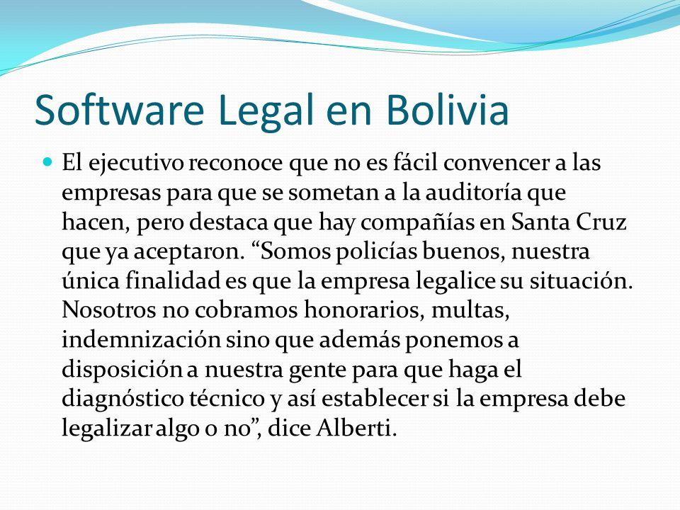 Software Legal en Bolivia El ejecutivo reconoce que no es fácil convencer a las empresas para que se sometan a la auditoría que hacen, pero destaca qu