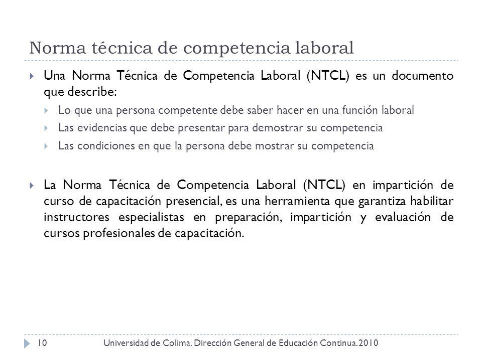 Norma técnica de competencia laboral Universidad de Colima. Dirección General de Educación Continua. 201010 Una Norma Técnica de Competencia Laboral (