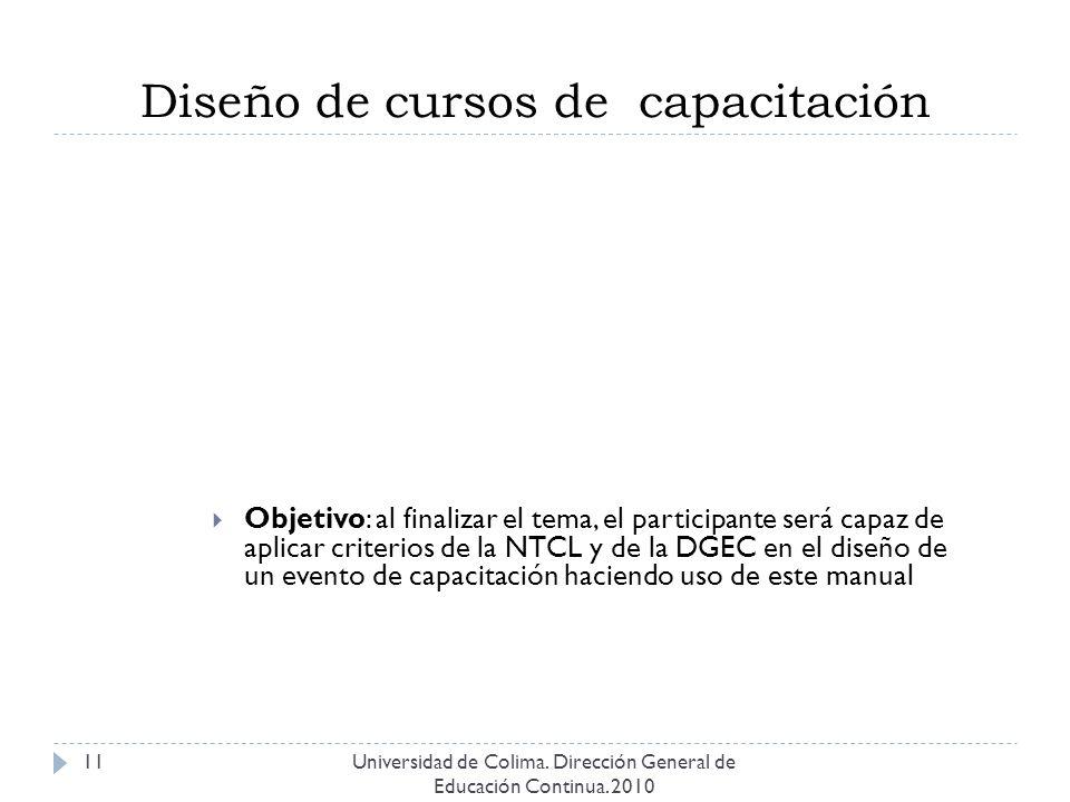 Diseño de cursos de capacitación Universidad de Colima. Dirección General de Educación Continua. 2010 11 Objetivo: al finalizar el tema, el participan