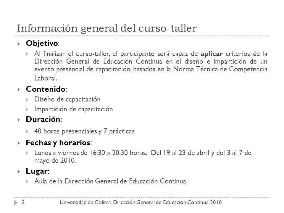 Información general del curso-taller Universidad de Colima. Dirección General de Educación Continua. 20102 Objetivo: Al finalizar el curso-taller, el