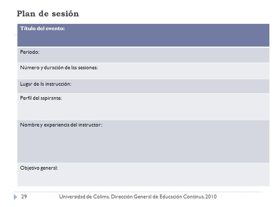 Plan de sesión Universidad de Colima. Dirección General de Educación Continua. 201029 Título del evento: Periodo: Número y duración de las sesiones: L