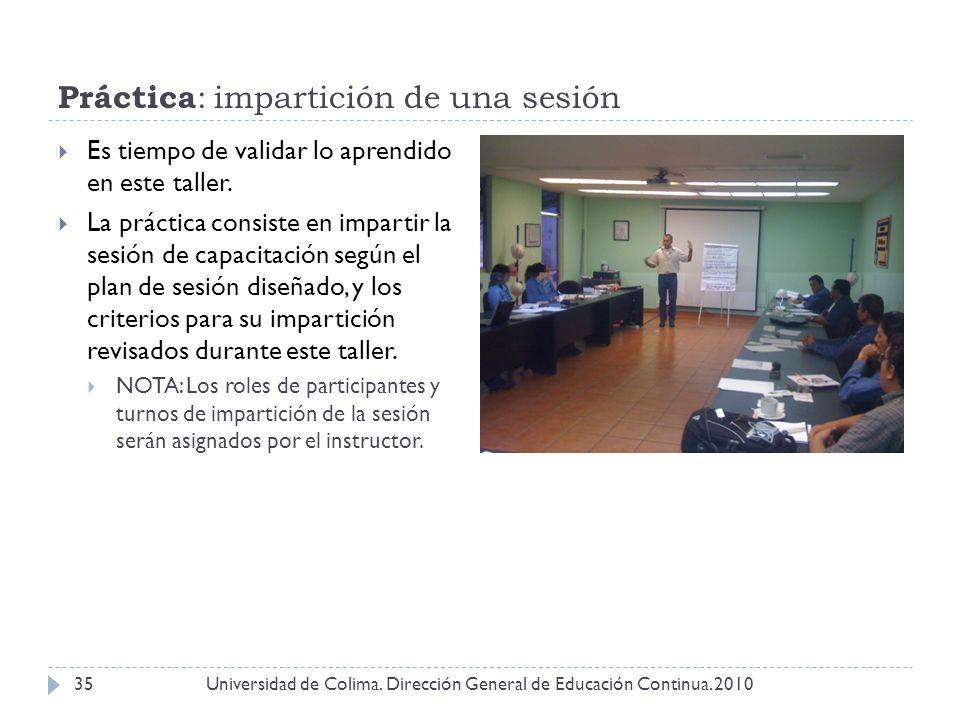 Práctica : impartición de una sesión Universidad de Colima. Dirección General de Educación Continua. 201035 Es tiempo de validar lo aprendido en este