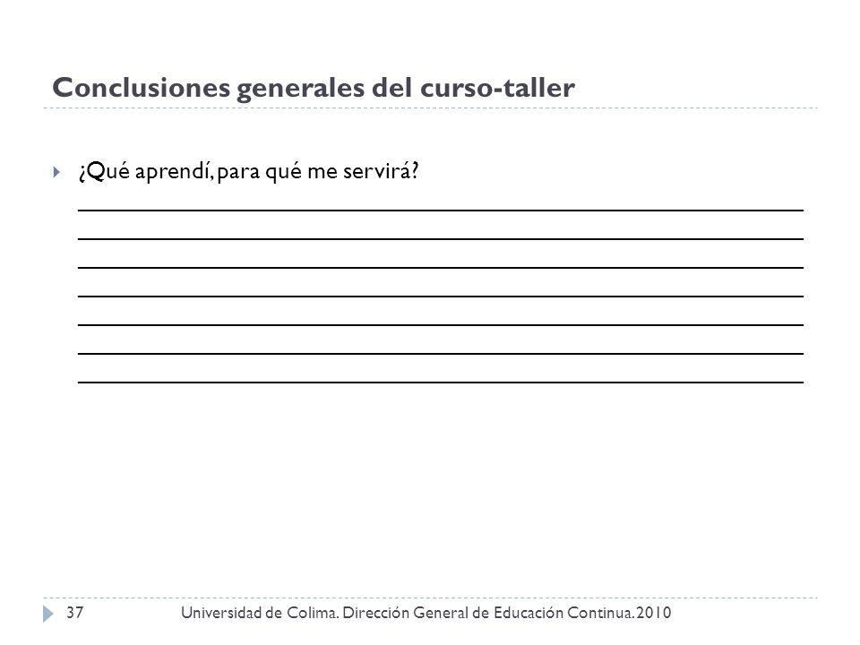 Conclusiones generales del curso-taller Universidad de Colima. Dirección General de Educación Continua. 201037 ¿Qué aprendí, para qué me servirá? ____