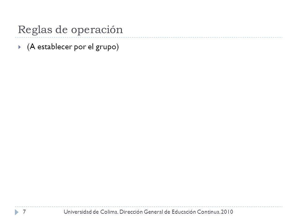 Reglas de operación Universidad de Colima. Dirección General de Educación Continua. 20107 (A establecer por el grupo)