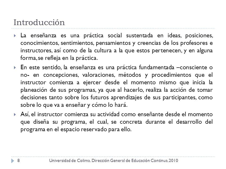 Introducción Universidad de Colima. Dirección General de Educación Continua. 20108 La enseñanza es una práctica social sustentada en ideas, posiciones