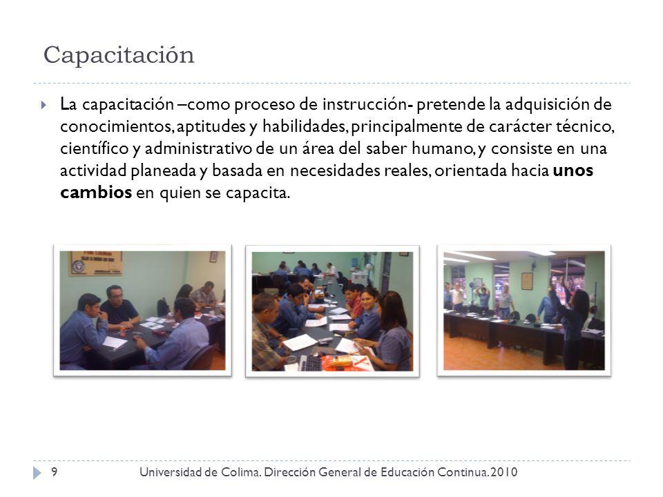 Capacitación Universidad de Colima. Dirección General de Educación Continua. 20109 La capacitación –como proceso de instrucción- pretende la adquisici
