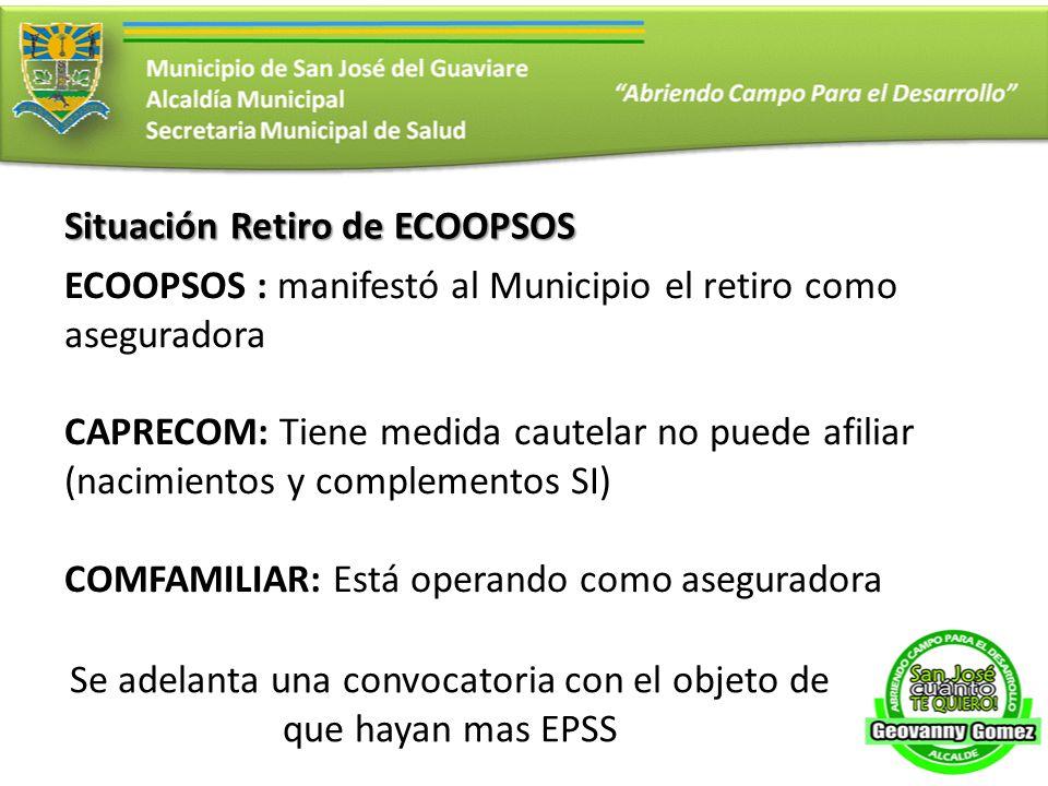 Situación Retiro de ECOOPSOS ECOOPSOS : manifestó al Municipio el retiro como aseguradora CAPRECOM: Tiene medida cautelar no puede afiliar (nacimiento